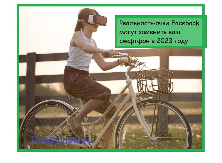 Реальность очки Facebook могут заменить ваш смартфон в 2023 году