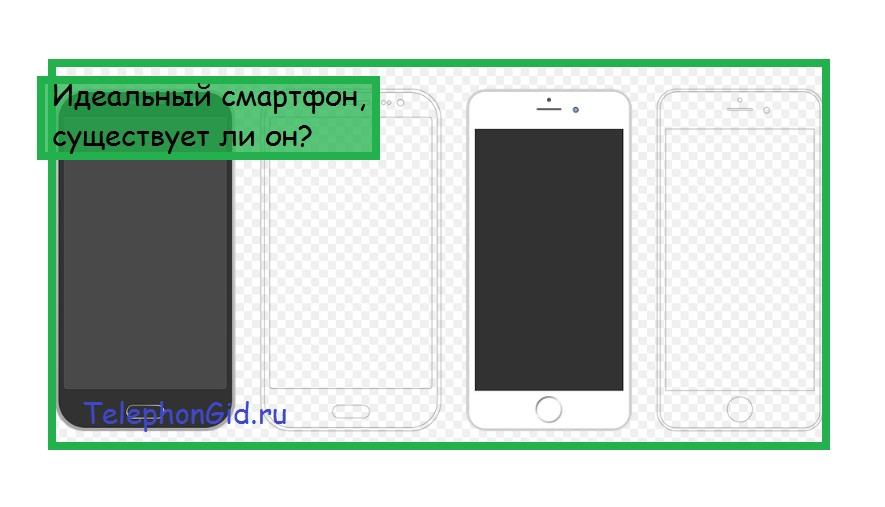 Идеальный смартфон, существует ли он?